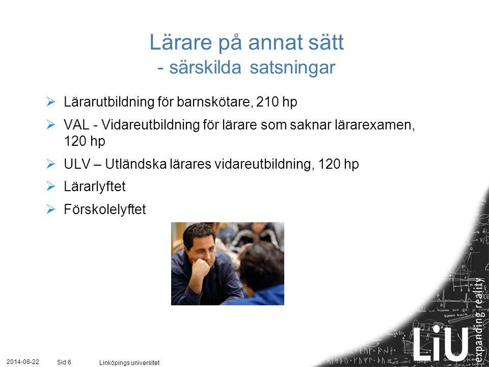 2014-08-22 Linköpings universitet Sid 6 Lärare på annat sätt - särskilda satsningar  Lärarutbildning för barnskötare, 210 hp  VAL - Vidareutbildning för lärare som saknar lärarexamen, 120 hp  ULV – Utländska lärares vidareutbildning, 120 hp  Lärarlyftet  Förskolelyftet