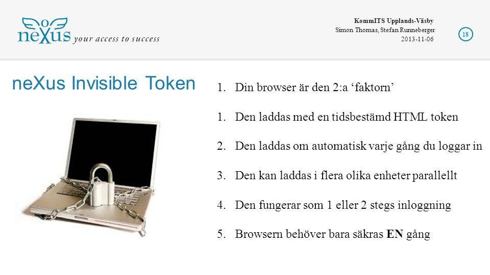KommITS Upplands-Väsby Simon Thomas, Stefan Runneberger 2013-11-06 18 1.Din browser är den 2:a 'faktorn' 1.Den laddas med en tidsbestämd HTML token 2.Den laddas om automatisk varje gång du loggar in 3.Den kan laddas i flera olika enheter parallellt 4.Den fungerar som 1 eller 2 stegs inloggning 5.Browsern behöver bara säkras EN gång neXus Invisible Token
