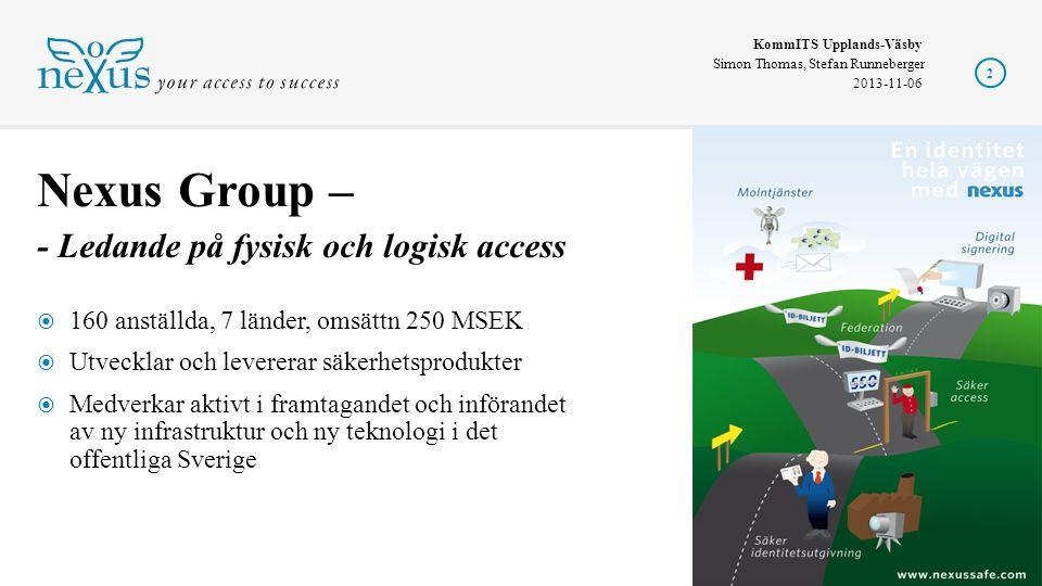KommITS Upplands-Väsby Simon Thomas, Stefan Runneberger 2013-11-06  160 anställda, 7 länder, omsättn 250 MSEK  Utvecklar och levererar säkerhetsprodukter  Medverkar aktivt i framtagandet och införandet av ny infrastruktur och ny teknologi i det offentliga Sverige Nexus Group – - Ledande på fysisk och logisk access 2