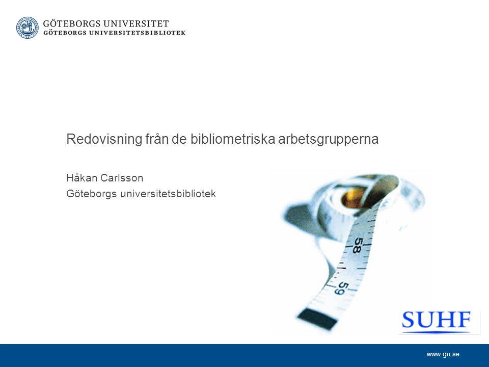 www.gu.se Håkan Carlsson Göteborgs universitetsbibliotek Redovisning från de bibliometriska arbetsgrupperna