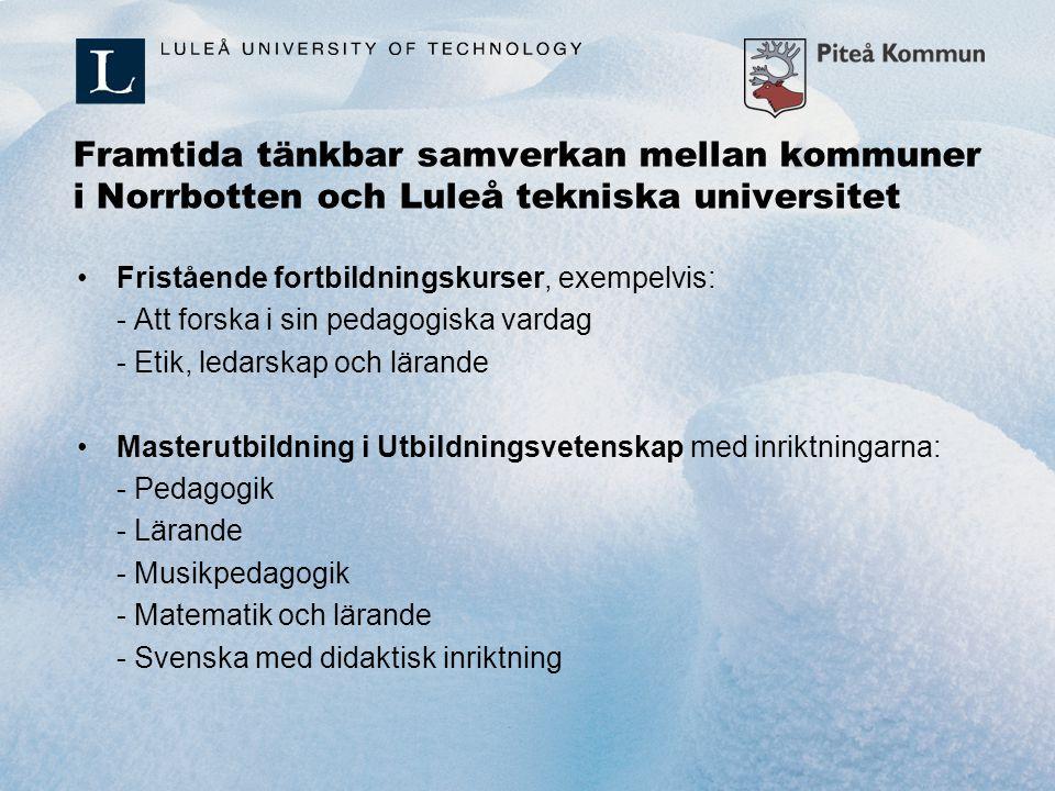 Framtida tänkbar samverkan mellan kommuner i Norrbotten och Luleå tekniska universitet Fristående fortbildningskurser, exempelvis: - Att forska i sin