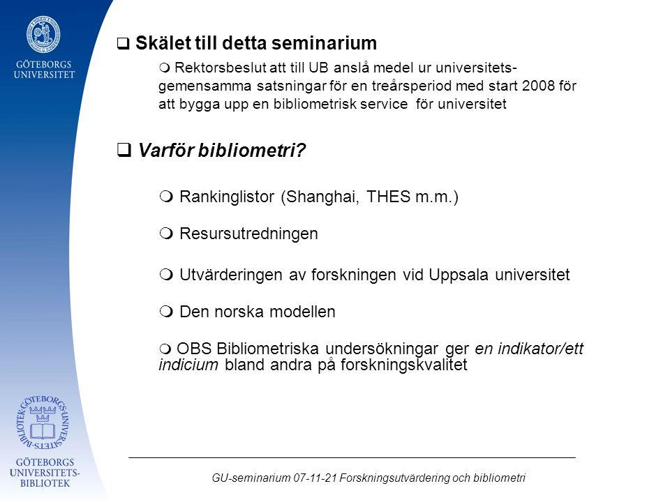 GU-seminarium 07-11-21 Forskningsutvärdering och bibliometri  Skälet till detta seminarium  Rektorsbeslut att till UB anslå medel ur universitets- gemensamma satsningar för en treårsperiod med start 2008 för att bygga upp en bibliometrisk service för universitet  Varför bibliometri.