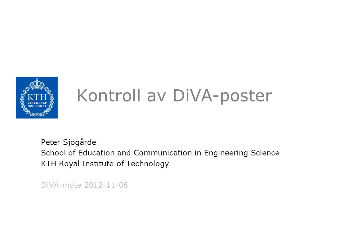 Kontroll av DiVA-poster Peter Sjögårde School of Education and Communication in Engineering Science KTH Royal Institute of Technology DiVA-möte 2012-11-06