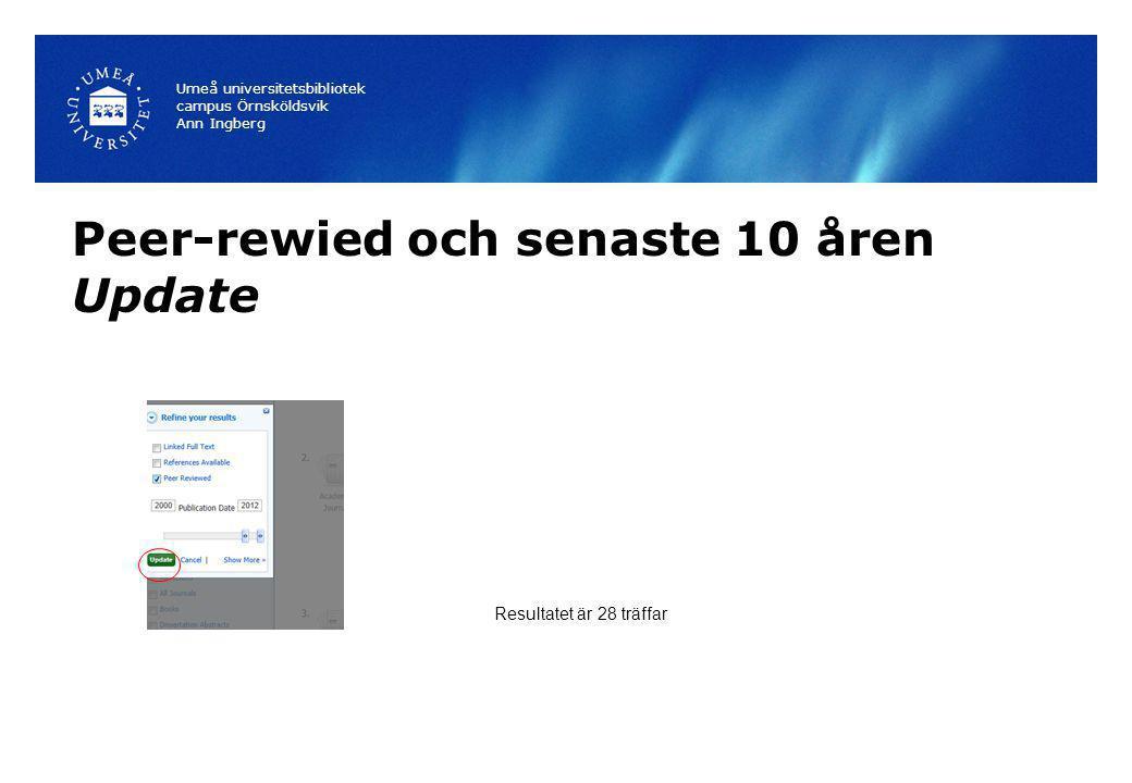 Peer-rewied och senaste 10 åren Update Umeå universitetsbibliotek campus Örnsköldsvik Ann Ingberg Resultatet är 28 träffar