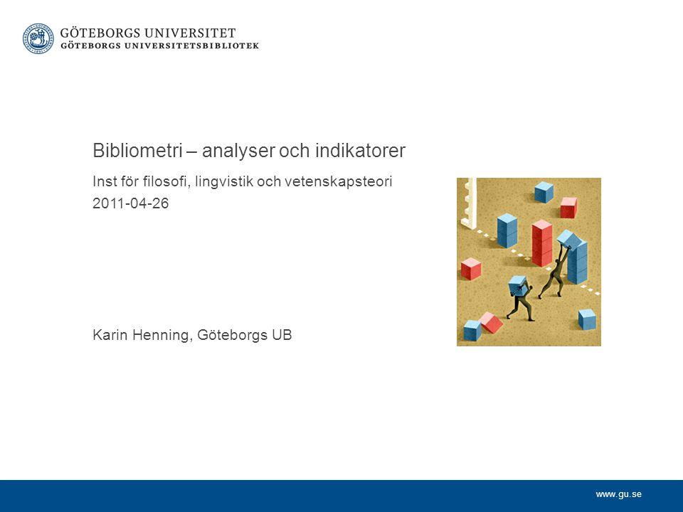 www.gu.se Inst för filosofi, lingvistik och vetenskapsteori 2011-04-26 Karin Henning, Göteborgs UB Bibliometri – analyser och indikatorer