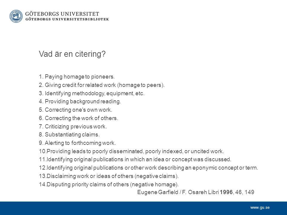 www.gu.se Vad är en citering? 1.Paying homage to pioneers. 2.Giving credit for related work (homage to peers). 3.Identifying methodology, equipment, e