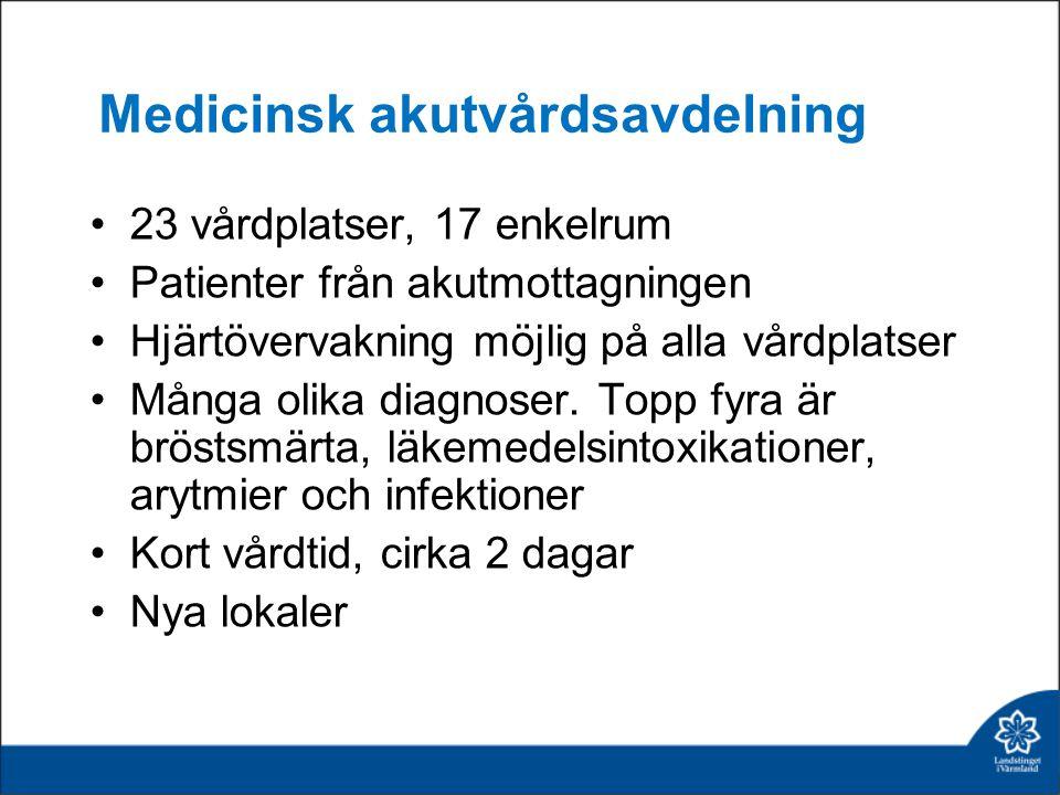 Medicinsk akutvårdsavdelning 23 vårdplatser, 17 enkelrum Patienter från akutmottagningen Hjärtövervakning möjlig på alla vårdplatser Många olika diagnoser.