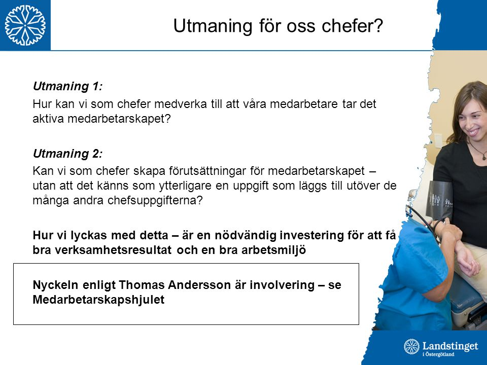 Utmaning för oss chefer? Utmaning 1: Hur kan vi som chefer medverka till att våra medarbetare tar det aktiva medarbetarskapet? Utmaning 2: Kan vi som