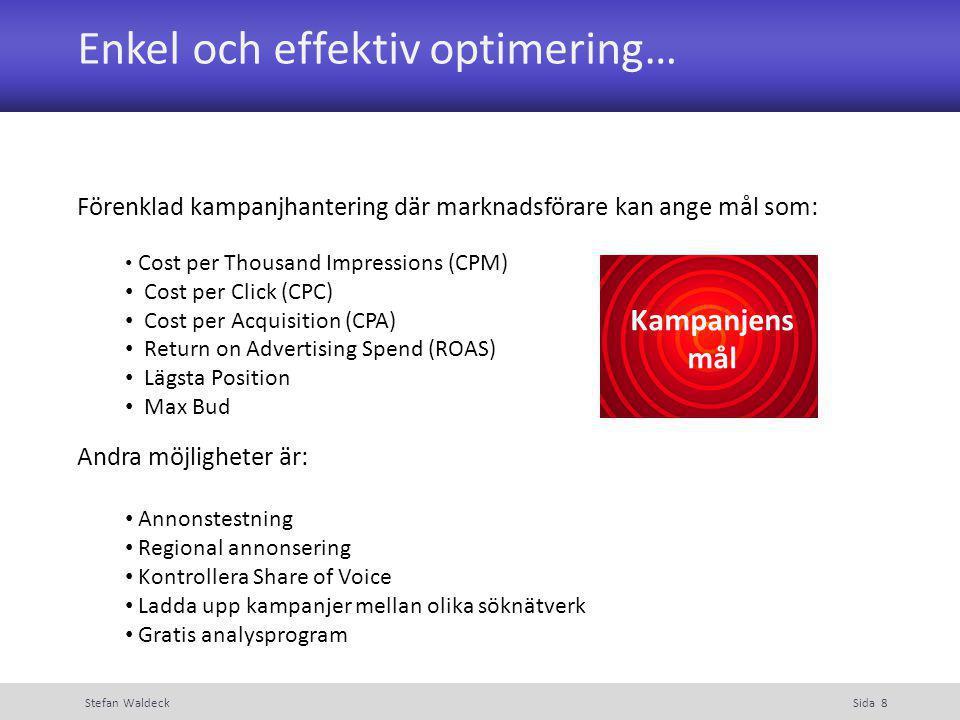 Enkel och effektiv optimering… Stefan WaldeckSida 8 Förenklad kampanjhantering där marknadsförare kan ange mål som: Cost per Thousand Impressions (CPM) Cost per Click (CPC) Cost per Acquisition (CPA) Return on Advertising Spend (ROAS) Lägsta Position Max Bud Andra möjligheter är: Annonstestning Regional annonsering Kontrollera Share of Voice Ladda upp kampanjer mellan olika söknätverk Gratis analysprogram Kampanjens mål