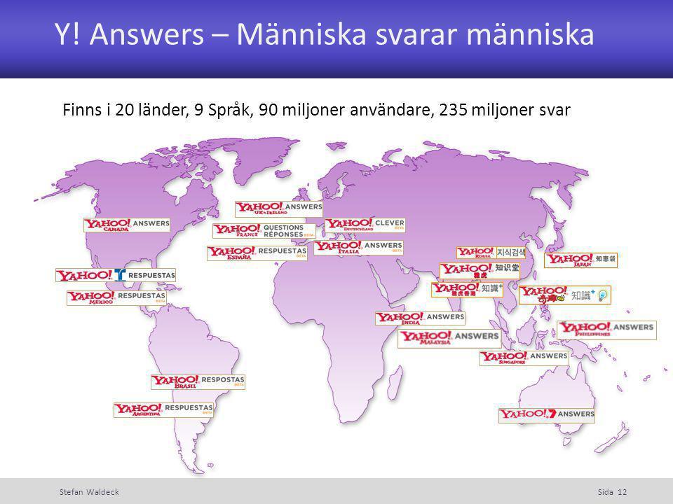 Y! Answers – Människa svarar människa Stefan WaldeckSida 12 Finns i 20 länder, 9 Språk, 90 miljoner användare, 235 miljoner svar