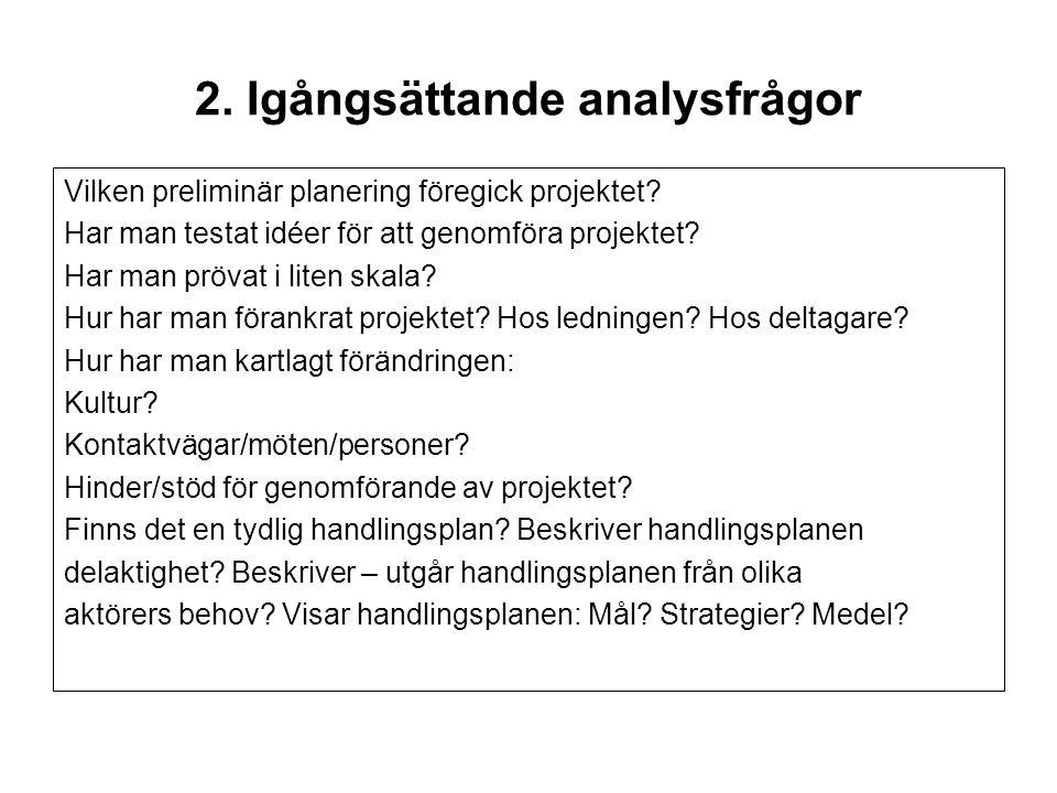 2. Igångsättande analysfrågor Vilken preliminär planering föregick projektet? Har man testat idéer för att genomföra projektet? Har man prövat i liten