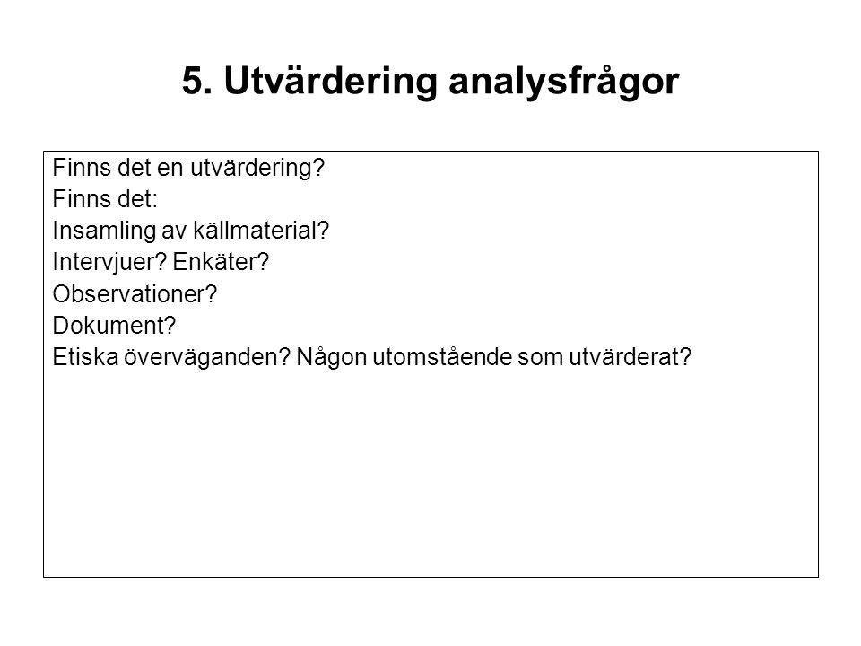 5. Utvärdering analysfrågor Finns det en utvärdering? Finns det: Insamling av källmaterial? Intervjuer? Enkäter? Observationer? Dokument? Etiska överv