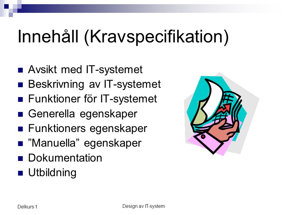 Design av IT-system Delkurs 1 Innehåll (Kravspecifikation) Avsikt med IT-systemet Beskrivning av IT-systemet Funktioner för IT-systemet Generella egenskaper Funktioners egenskaper Manuella egenskaper Dokumentation Utbildning