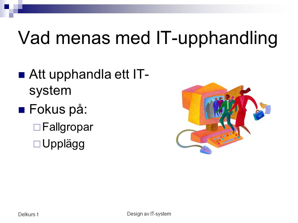 Design av IT-system Delkurs 1 Vad menas med IT-upphandling Att upphandla ett IT- system Fokus på:  Fallgropar  Upplägg