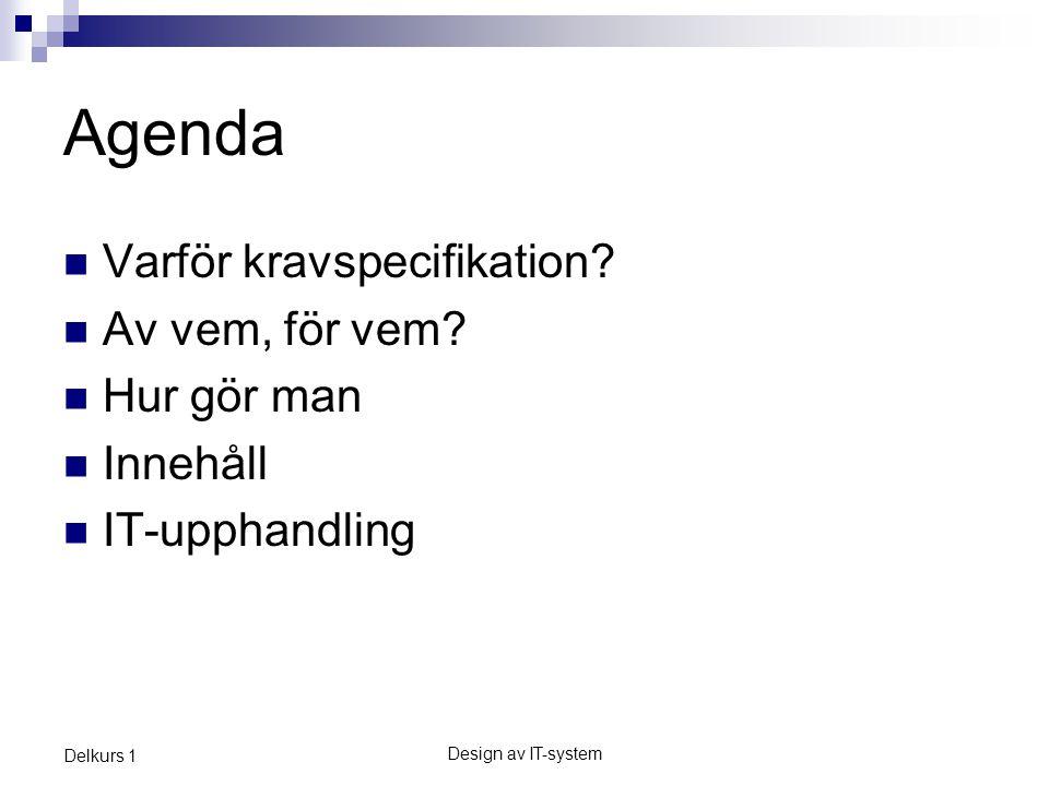 Design av IT-system Delkurs 1 Agenda Varför kravspecifikation? Av vem, för vem? Hur gör man Innehåll IT-upphandling