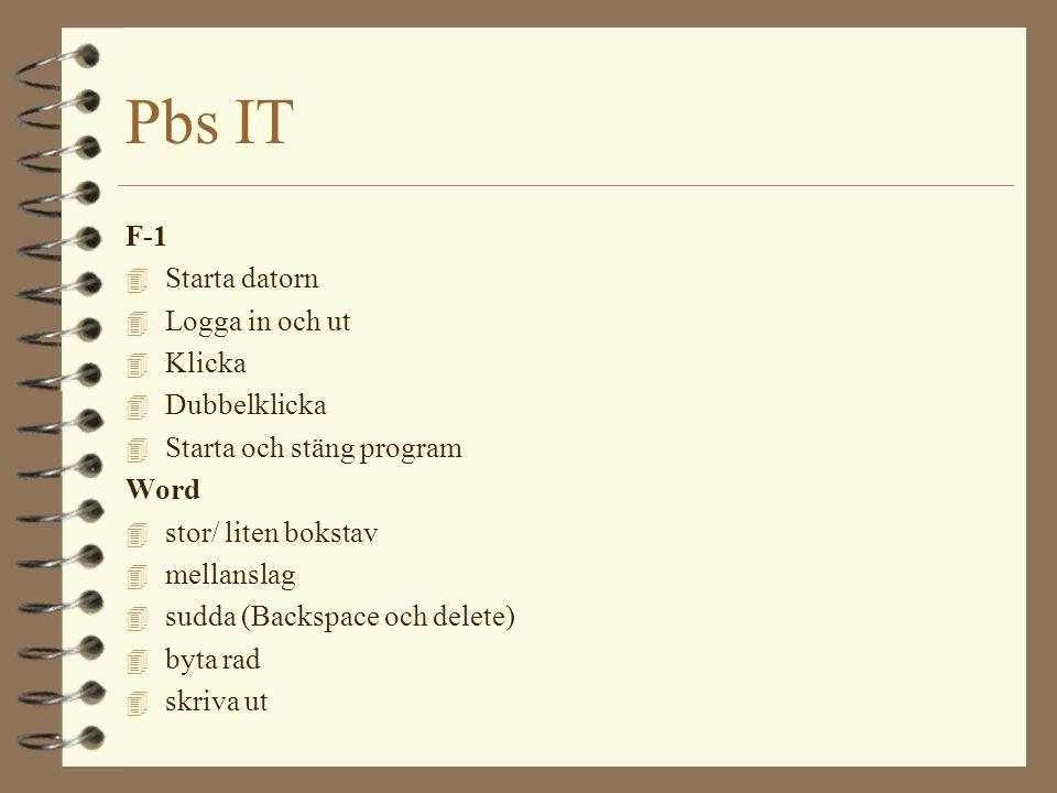 Pbs IT F-1 4 Starta datorn 4 Logga in och ut 4 Klicka 4 Dubbelklicka 4 Starta och stäng program Word 4 stor/ liten bokstav 4 mellanslag 4 sudda (Backspace och delete) 4 byta rad 4 skriva ut