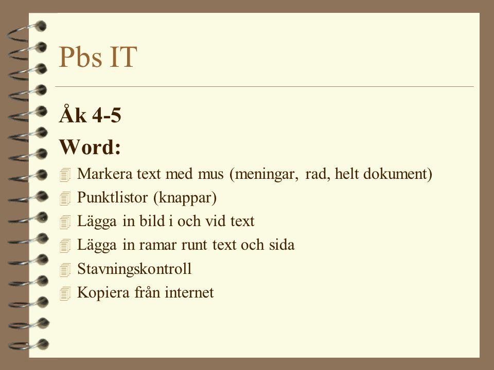 Pbs IT Åk 4-5 Word: 4 Markera text med mus (meningar, rad, helt dokument) 4 Punktlistor (knappar) 4 Lägga in bild i och vid text 4 Lägga in ramar runt text och sida 4 Stavningskontroll 4 Kopiera från internet