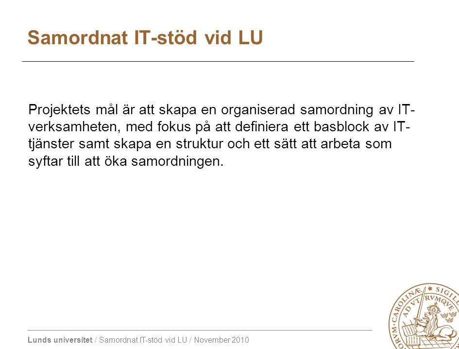 Lunds universitet / Samordnat IT-stöd vid LU / November 2010 Projektets mål är att skapa en organiserad samordning av IT- verksamheten, med fokus på att definiera ett basblock av IT- tjänster samt skapa en struktur och ett sätt att arbeta som syftar till att öka samordningen.