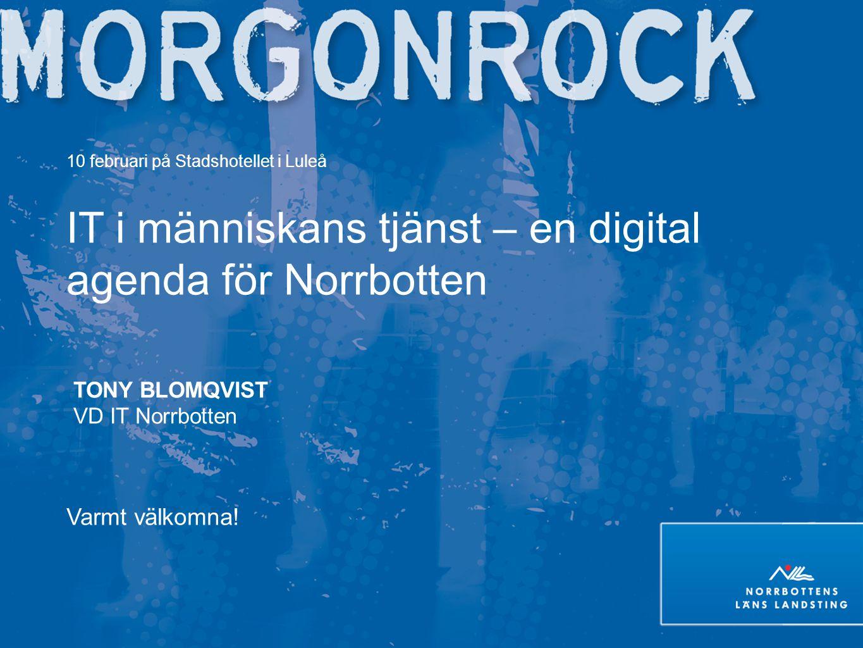 10 februari på Stadshotellet i Luleå IT i människans tjänst – en digital agenda för Norrbotten TONY BLOMQVIST VD IT Norrbotten Varmt välkomna!
