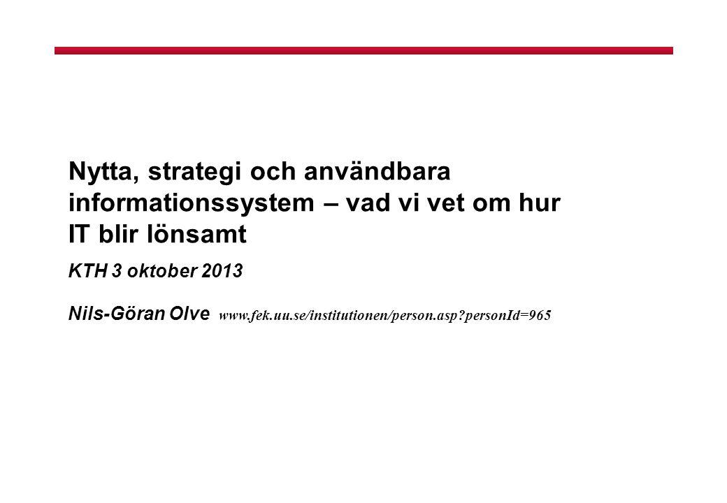 Nytta, strategi och användbara informationssystem – vad vi vet om hur IT blir lönsamt KTH 3 oktober 2013 Nils-Göran Olve www.fek.uu.se/institutionen/person.asp?personId=965