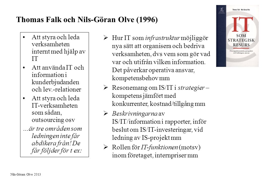 Nils-Göran Olve 2013 Thomas Falk och Nils-Göran Olve (1996) Att styra och leda verksamheten internt med hjälp av IT Att använda IT och information i kunderbjudanden och lev.-relationer Att styra och leda IT-verksamheten som sådan, outsourcing osv …är tre områden som ledningen inte får abdikera från.