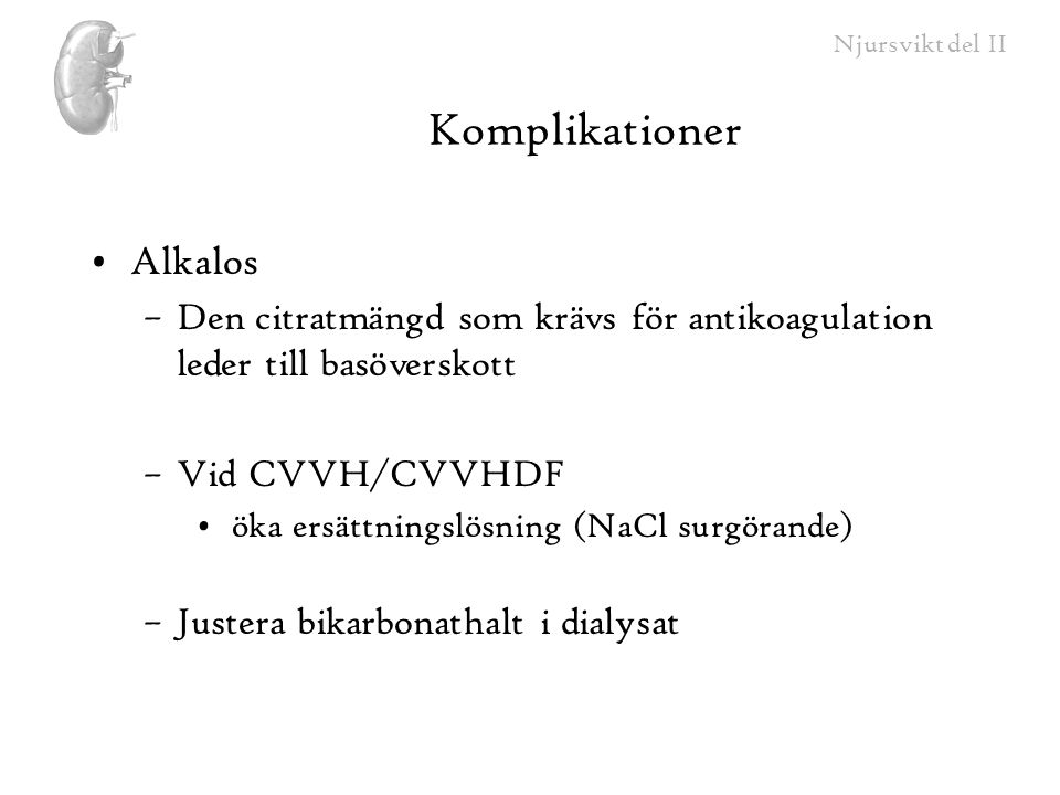 Njursvikt del II Komplikationer Alkalos –Den citratmängd som krävs för antikoagulation leder till basöverskott –Vid CVVH/CVVHDF öka ersättningslösning
