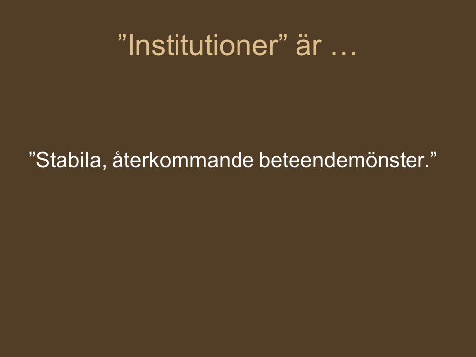 """""""Institutioner"""" är … """"Stabila, återkommande beteendemönster."""""""