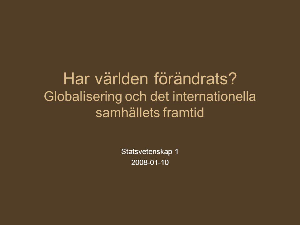 Har världen förändrats? Globalisering och det internationella samhällets framtid Statsvetenskap 1 2008-01-10