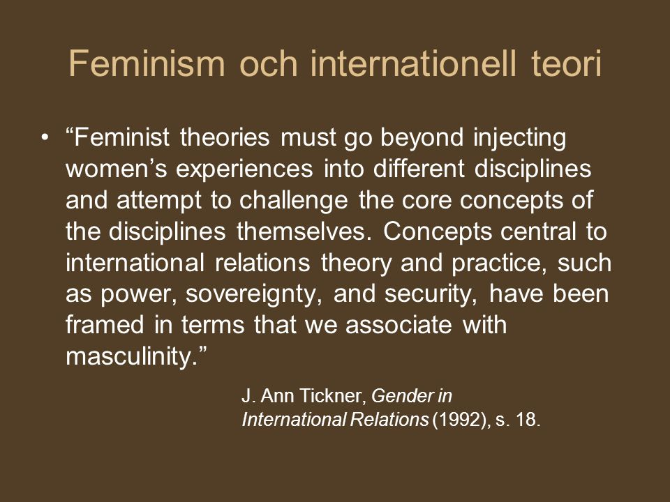 "Feminism och internationell teori ""Feminist theories must go beyond injecting women's experiences into different disciplines and attempt to challenge"