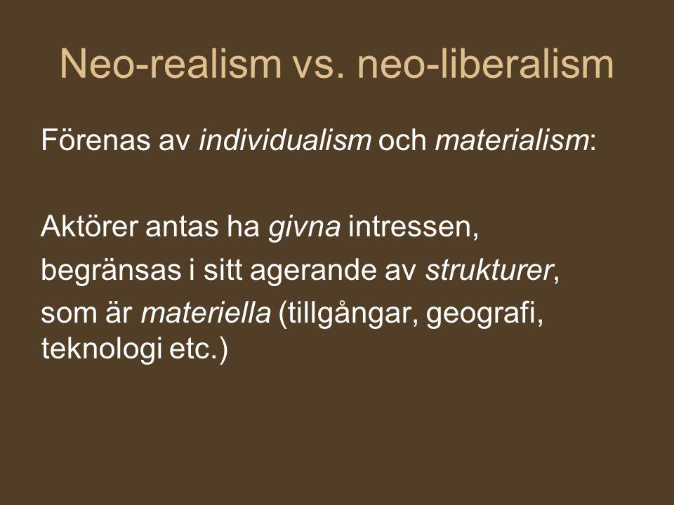 Neo-realism vs. neo-liberalism Förenas av individualism och materialism: Aktörer antas ha givna intressen, begränsas i sitt agerande av strukturer, so