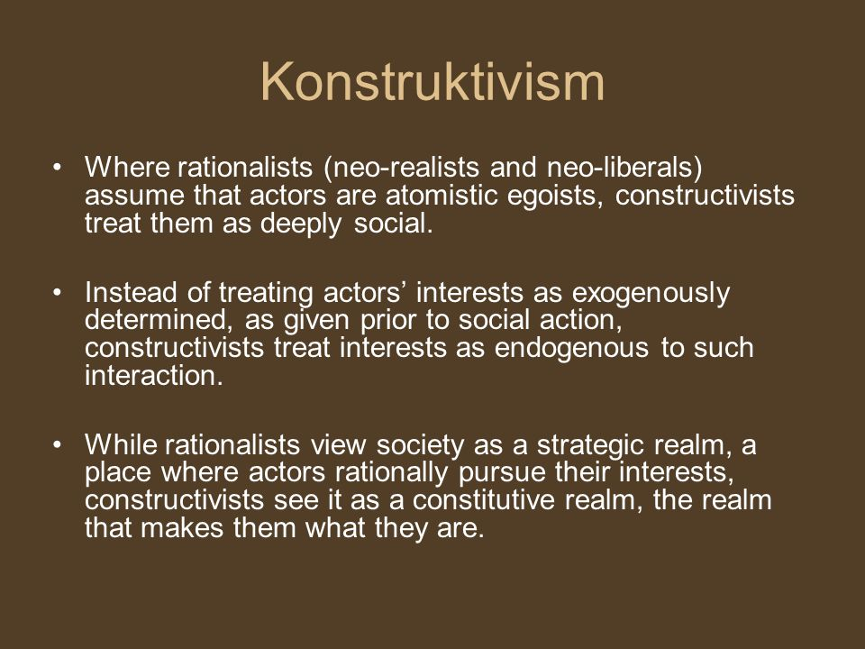 Konstruktivism Where rationalists (neo-realists and neo-liberals) assume that actors are atomistic egoists, constructivists treat them as deeply socia