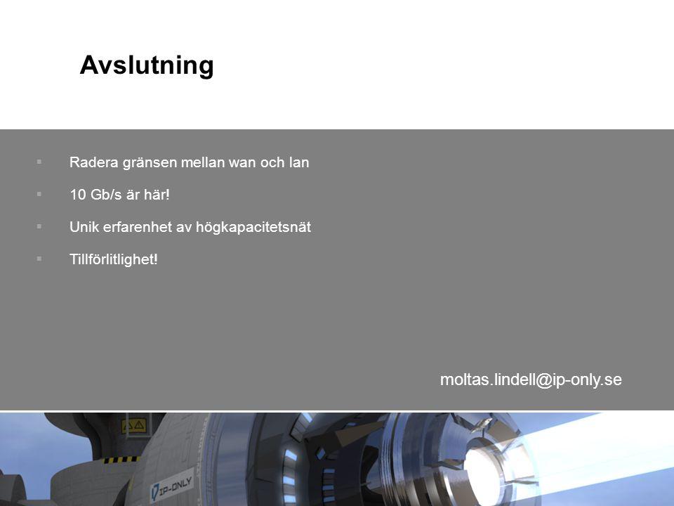 Avslutning  Radera gränsen mellan wan och lan  10 Gb/s är här!  Unik erfarenhet av högkapacitetsnät  Tillförlitlighet! moltas.lindell@ip-only.se