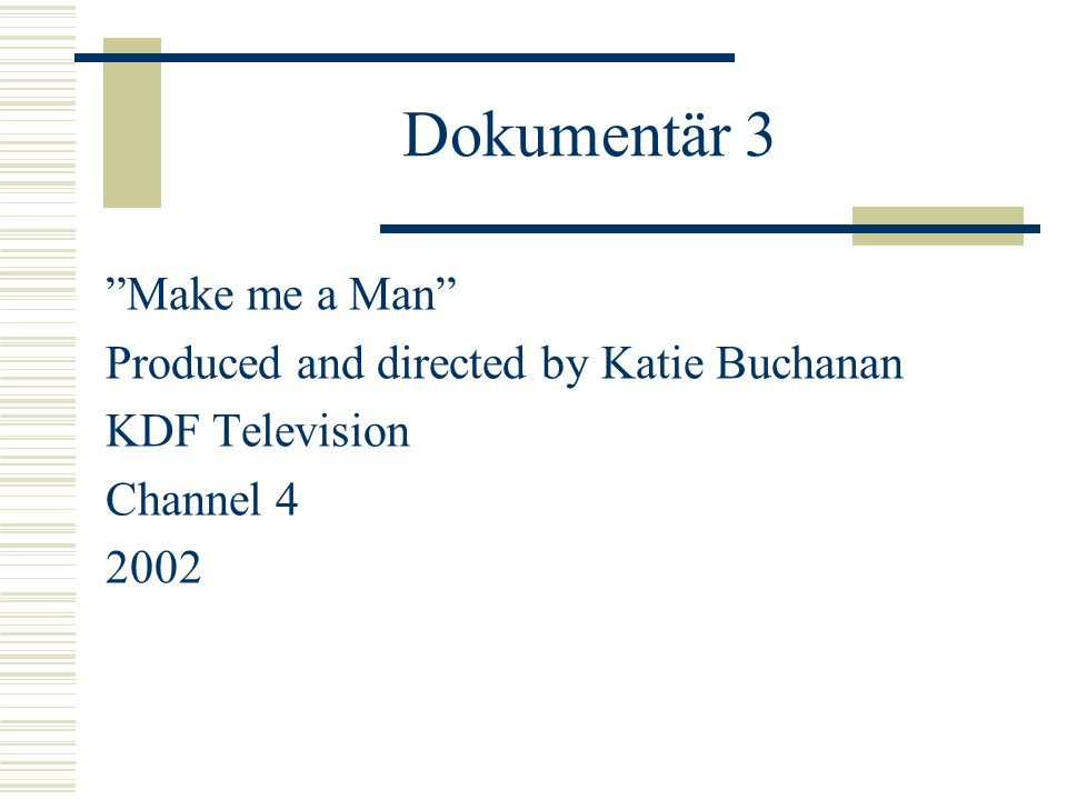 "Dokumentär 3 ""Make me a Man"" Produced and directed by Katie Buchanan KDF Television Channel 4 2002"
