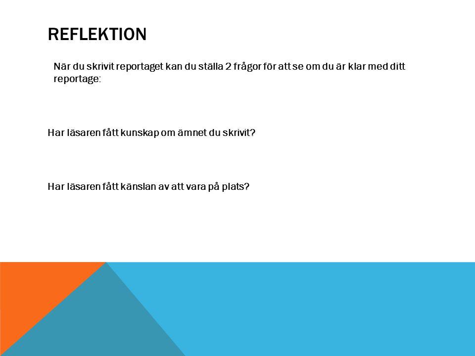 REFLEKTION När du skrivit reportaget kan du ställa 2 frågor för att se om du är klar med ditt reportage: Har läsaren fått kunskap om ämnet du skrivit?