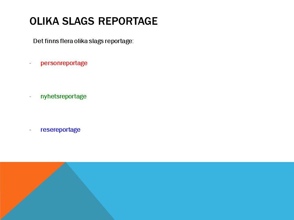 OLIKA SLAGS REPORTAGE Det finns flera olika slags reportage: -personreportage -nyhetsreportage -resereportage