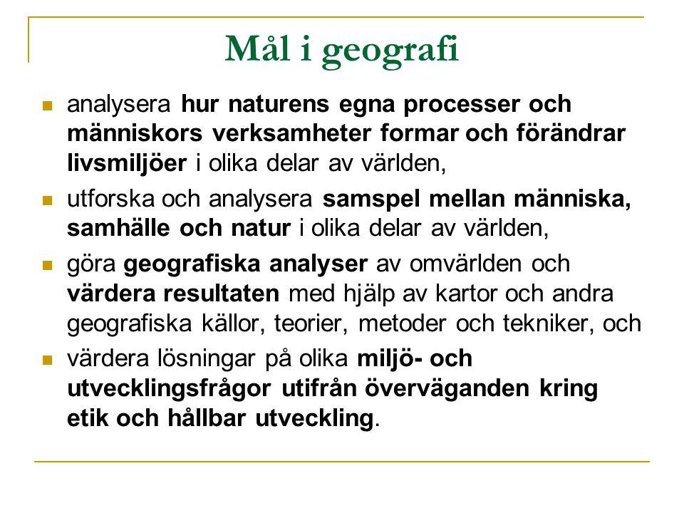 Mål i geografi analysera hur naturens egna processer och människors verksamheter formar och förändrar livsmiljöer i olika delar av världen, utforska och analysera samspel mellan människa, samhälle och natur i olika delar av världen, göra geografiska analyser av omvärlden och värdera resultaten med hjälp av kartor och andra geografiska källor, teorier, metoder och tekniker, och värdera lösningar på olika miljö- och utvecklingsfrågor utifrån överväganden kring etik och hållbar utveckling.