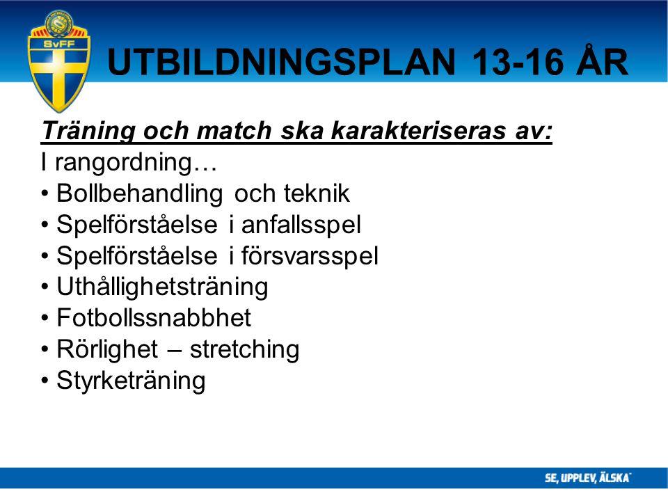 UTBILDNINGSPLAN 13-16 ÅR Träning och match ska karakteriseras av: I rangordning… Bollbehandling och teknik Spelförståelse i anfallsspel Spelförståelse