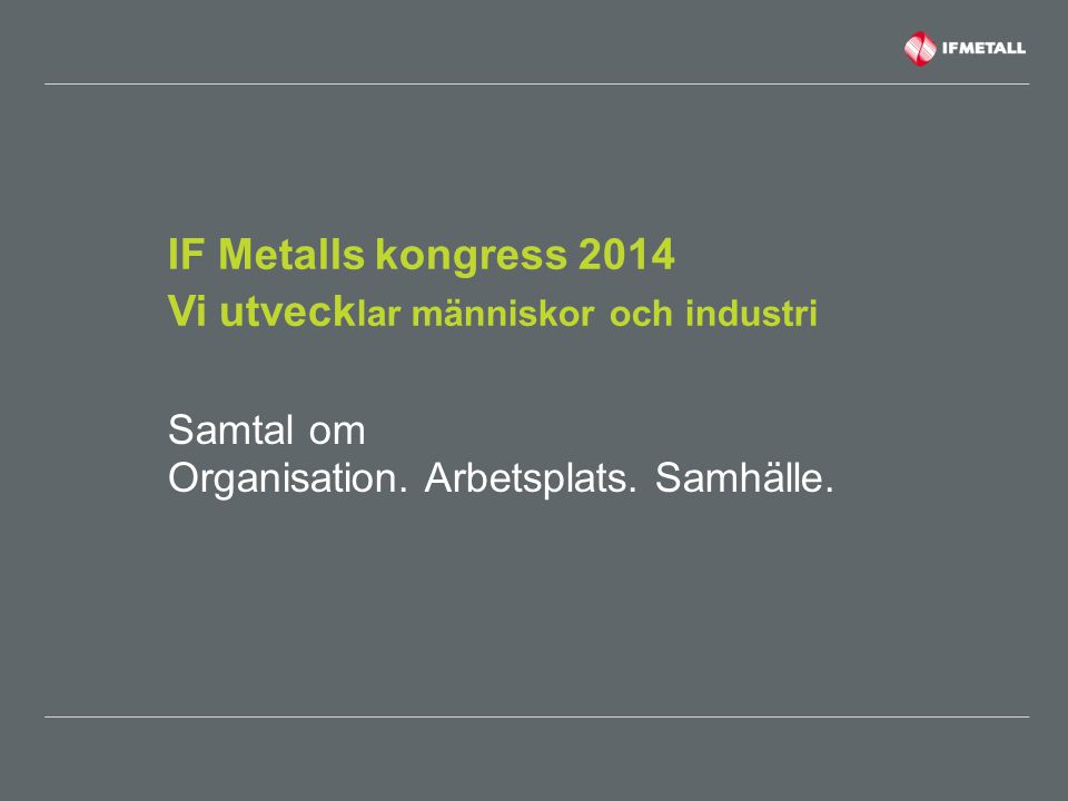 IF Metalls kongress 2014 Vi utveck lar människor och industri Samtal om Organisation. Arbetsplats. Samhälle.