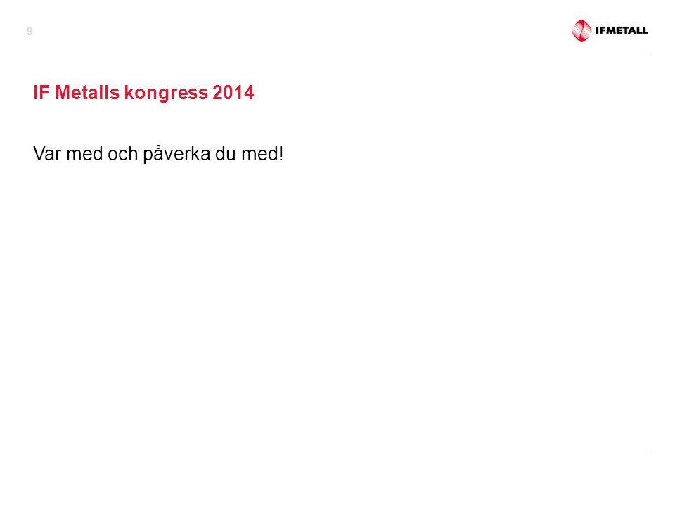 IF Metalls kongress 2014 Var med och påverka du med! 9