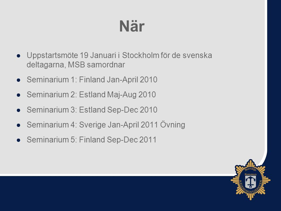 När ●Uppstartsmöte 19 Januari i Stockholm för de svenska deltagarna, MSB samordnar ●Seminarium 1: Finland Jan-April 2010 ●Seminarium 2: Estland Maj-Aug 2010 ●Seminarium 3: Estland Sep-Dec 2010 ●Seminarium 4: Sverige Jan-April 2011 Övning ●Seminarium 5: Finland Sep-Dec 2011