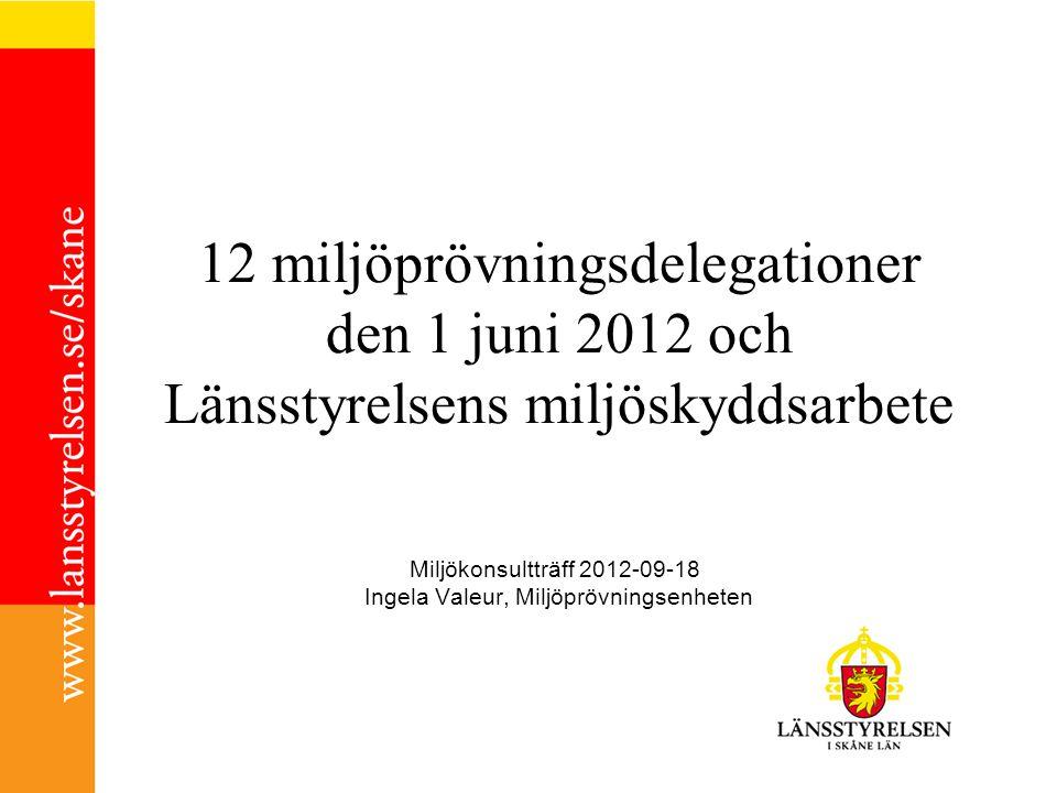 12 miljöprövningsdelegationer den 1 juni 2012 och Länsstyrelsens miljöskyddsarbete Miljökonsultträff 2012-09-18 Ingela Valeur, Miljöprövningsenheten