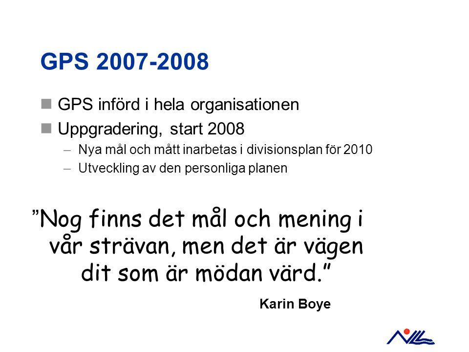 GPS 2007-2008 GPS införd i hela organisationen Uppgradering, start 2008 –Nya mål och mått inarbetas i divisionsplan för 2010 –Utveckling av den personliga planen Nog finns det mål och mening i vår strävan, men det är vägen dit som är mödan värd. Karin Boye