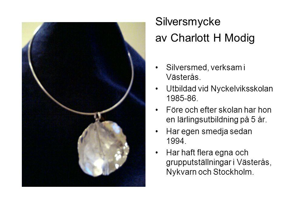 Silversmycke av Charlott H Modig Silversmed, verksam i Västerås. Utbildad vid Nyckelviksskolan 1985-86. Före och efter skolan har hon en lärlingsutbil