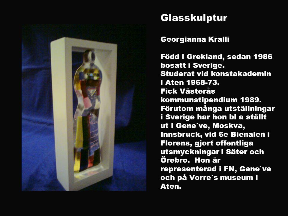 Glasskulptur Georgianna Kralli Född i Grekland, sedan 1986 bosatt i Sverige. Studerat vid konstakademin i Aten 1968-73. Fick Västerås kommunstipendium