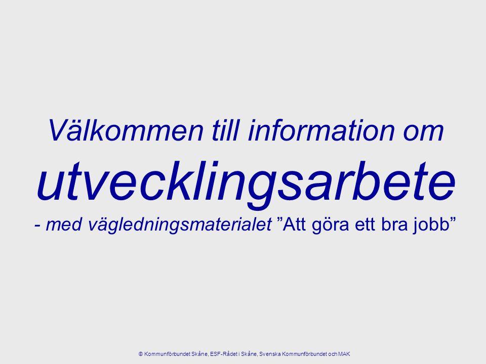 """Välkommen till information om utvecklingsarbete - med vägledningsmaterialet """"Att göra ett bra jobb"""" © Kommunförbundet Skåne, ESF-Rådet i Skåne, Svensk"""