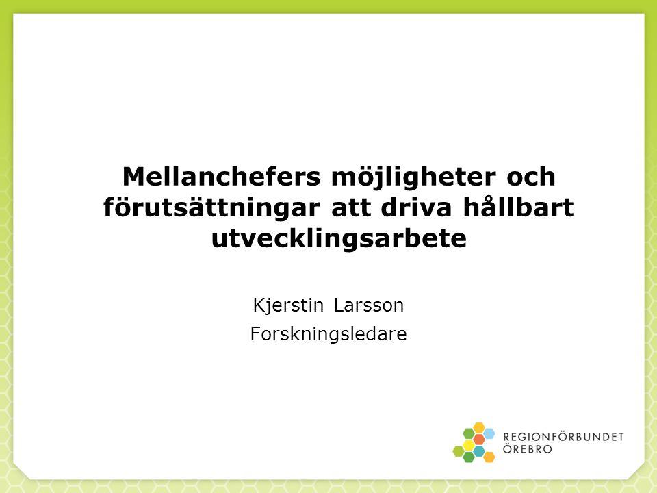 Mellanchefers möjligheter och förutsättningar att driva hållbart utvecklingsarbete Kjerstin Larsson Forskningsledare