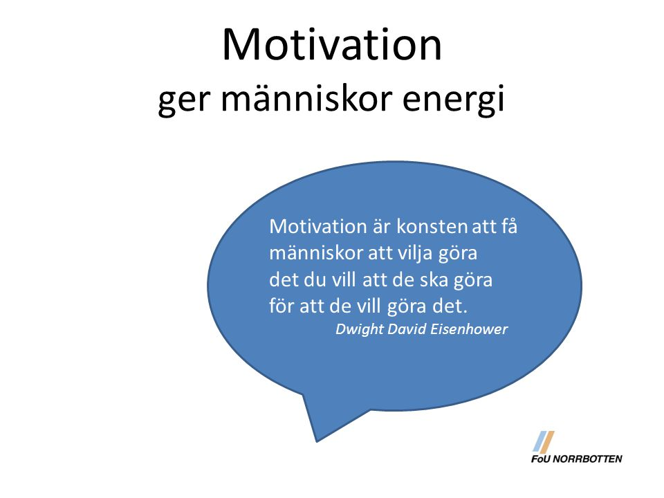 Motivation ger människor energi Motivation är konsten att få människor att vilja göra det du vill att de ska göra för att de vill göra det. Dwight Dav