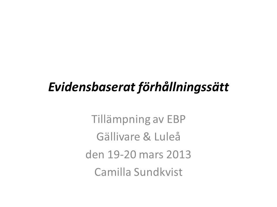 Evidensbaserat förhållningssätt Tillämpning av EBP Gällivare & Luleå den 19-20 mars 2013 Camilla Sundkvist