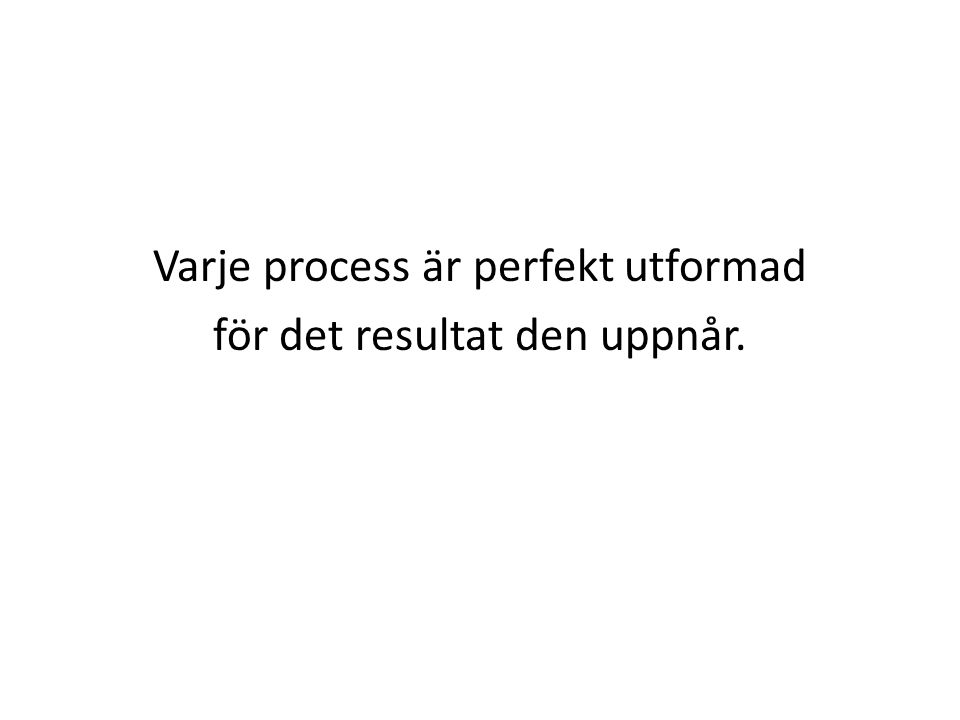 Varje process är perfekt utformad för det resultat den uppnår.