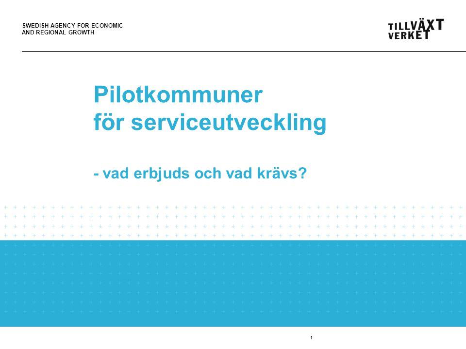 SWEDISH AGENCY FOR ECONOMIC AND REGIONAL GROWTH 1 Pilotkommuner för serviceutveckling - vad erbjuds och vad krävs?